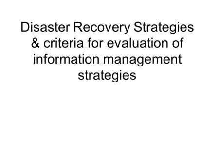 Disaster Recovery Strategies & criteria for evaluation of information management strategies.