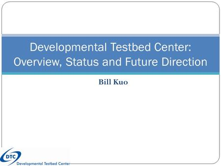Bill Kuo Developmental Testbed Center: Overview, Status and Future Direction.