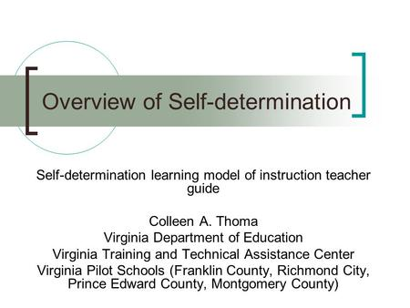 Overview of Self-determination Self-determination learning model of instruction teacher guide Colleen A. Thoma Virginia Department of Education Virginia.