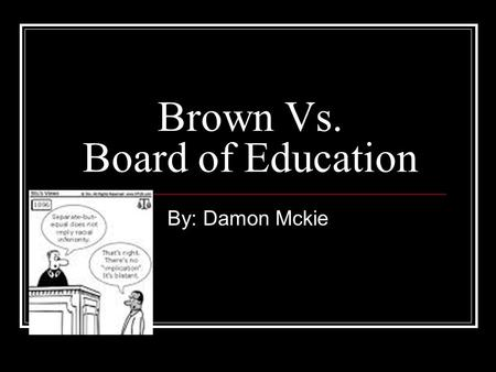 Brown Vs. Board of Education By: Damon Mckie. How it began!!!! African American parents began to challenge racial segregation in public education as early.