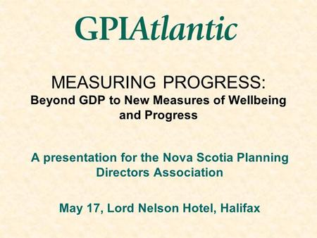 MEASURING PROGRESS: Beyond GDP to New Measures of Wellbeing and Progress A presentation for the Nova Scotia Planning Directors Association May 17, Lord.