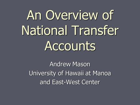 An Overview of National Transfer Accounts Andrew Mason University of Hawaii at Manoa and East-West Center.