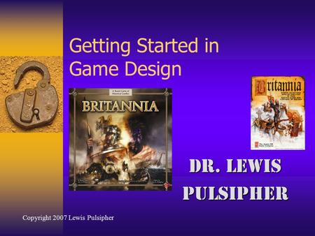 Getting Started in Game Design Dr. Lewis Pulsipher Copyright 2007 Lewis Pulsipher.