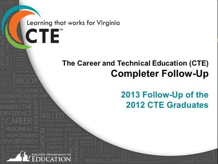 Virginia Department of Education - April 2013 1 The Career and Technical Education (CTE) Completer Follow-Up 2013 Follow-Up of the 2012 CTE Graduates.