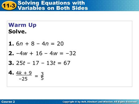 Warm Up Solve. 1. 6n + 8 – 4n = 20 2. –4w + 16 – 4w = –32 3. 25t – 17 – 13t = 67 4. 4k + 9 Course 2 11-3 Solving Equations with Variables on Both Sides.