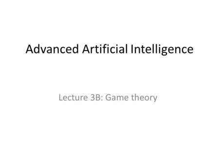 Advanced Artificial Intelligence Lecture 3B: Game theory.