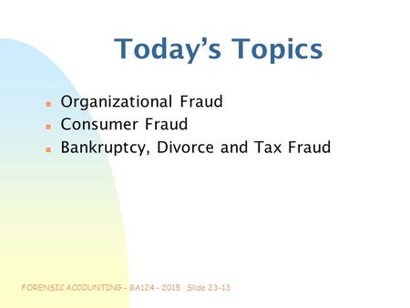 FORENSIC ACCOUNTING - BA124 - 2015 Slide 23-13 Today's Topics n Organizational Fraud n Consumer Fraud n Bankruptcy, Divorce and Tax Fraud.