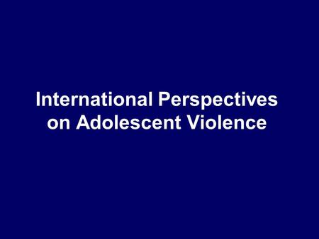 International Perspectives on Adolescent Violence.