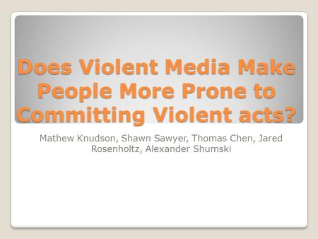 Does Violent Media Make People More Prone to Committing Violent acts? Mathew Knudson, Shawn Sawyer, Thomas Chen, Jared Rosenholtz, Alexander Shumski.