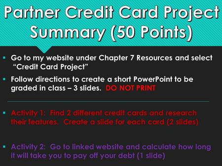 " Go to my website under Chapter 7 Resources and select ""Credit Card Project""  Follow directions to create a short PowerPoint to be graded in class –"