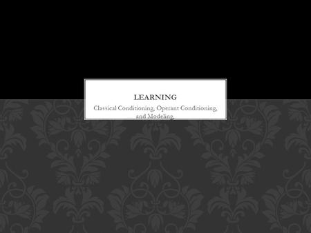 Classical Conditioning, Operant Conditioning, and Modeling,