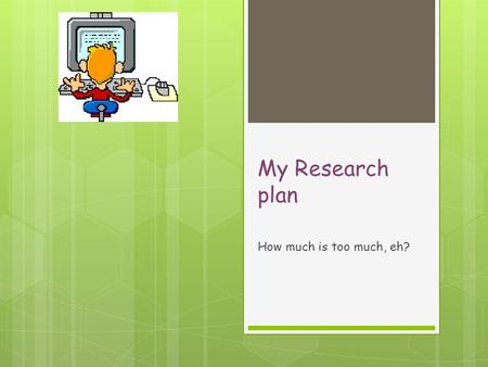 My Research plan How much is too much, eh?. Contents  My study and significance  How much is too much? A three page study  Accelerometers and exercise.