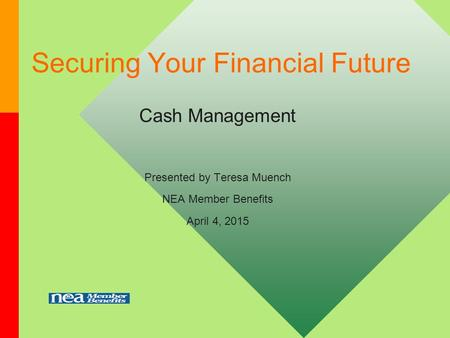 Securing Your Financial Future Cash Management Presented by Teresa Muench NEA Member Benefits April 4, 2015.