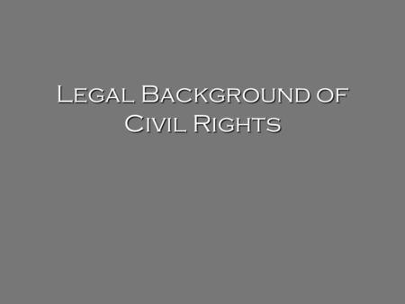 "Legal Background of Civil Rights. Have your ""Legal Background of the Civil Rights Movement"" on your desk – we will go over it today."