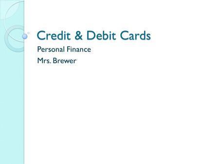Credit & Debit Cards Personal Finance Mrs. Brewer.