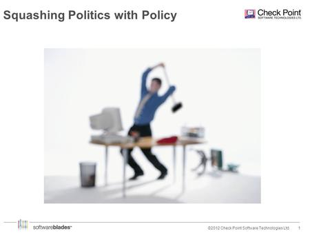 1©2012 Check Point Software Technologies Ltd. Squashing Politics with Policy.