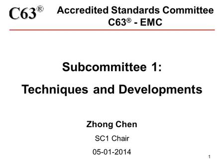 1 Accredited Standards Committee C63 ® - EMC Subcommittee 1: Techniques and Developments Zhong Chen SC1 Chair 05-01-2014.