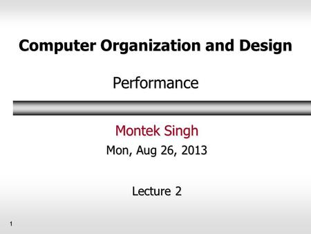 Computer Organization and Design Performance Montek Singh Mon, Aug 26, 2013 Lecture 2 1.