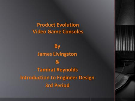 Product Evolution Video Game Consoles By James Livingston & Tamirat Reynolds Introduction to Engineer Design 3rd Period.