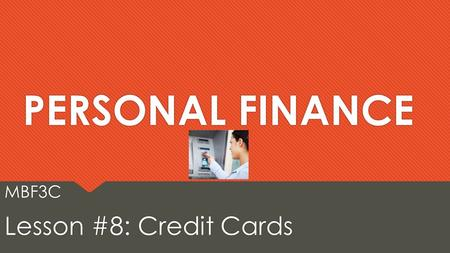 PERSONAL FINANCE MBF3C Lesson #8: Credit Cards MBF3C Lesson #8: Credit Cards.