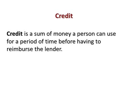 Credit Credit is a sum of money a person can use for a period of time before having to reimburse the lender.
