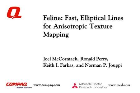Www.compaq.com Mitsubishi Electric Research Laboratory www.merl.com Feline: Fast, Elliptical Lines for Anisotropic Texture Mapping Joel McCormack, Ronald.