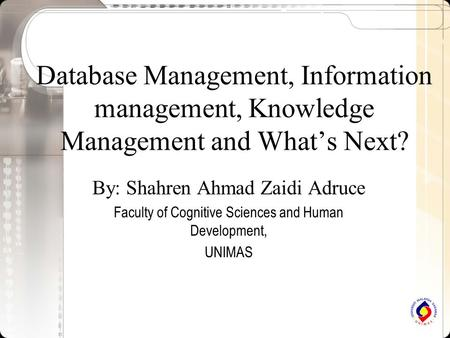 Database Management, Information management, Knowledge Management and What's Next? By: Shahren Ahmad Zaidi Adruce Faculty of Cognitive Sciences and Human.