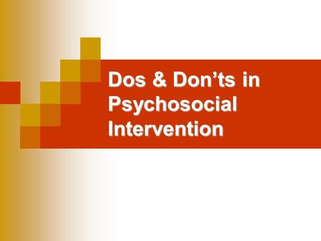 Dos & Don'ts in Psychosocial Intervention. Training Issues (1) DOSDONTS Ensure that staff are suitably qualified to conduct activities Train professionals.