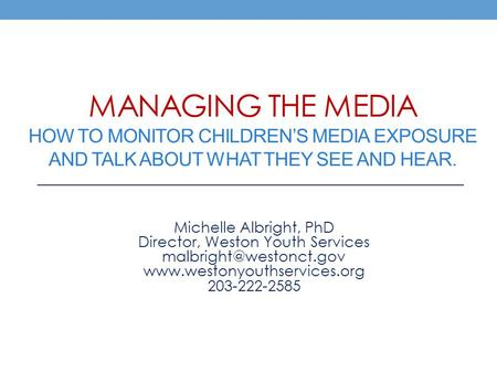 MANAGING THE MEDIA HOW TO MONITOR CHILDREN'S MEDIA EXPOSURE AND TALK ABOUT WHAT THEY SEE AND HEAR. Michelle Albright, PhD Director, Weston Youth Services.