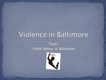 Topic: Child Abuse in Baltimore. How does child abuse effect the community?