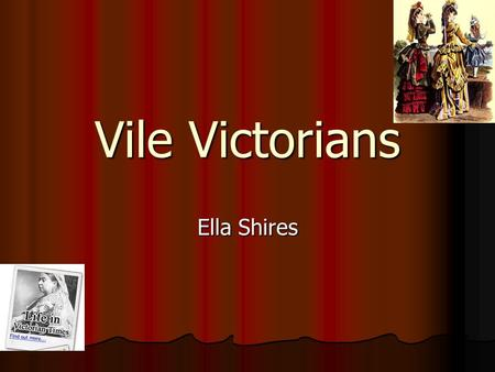 Vile Victorians Ella Shires. Who were the Victorians and when did they live ? The Victorians invented electricity. They lived in the 1837 to 1901. The.