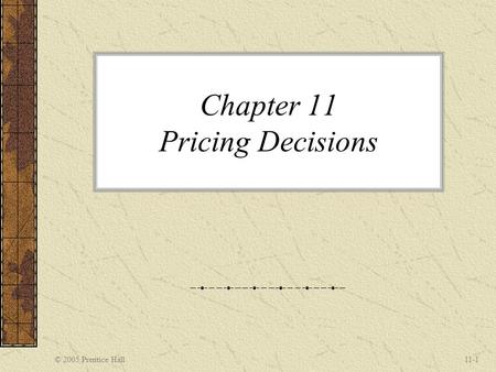 © 2005 Prentice Hall11-1 Chapter 11 Pricing Decisions.