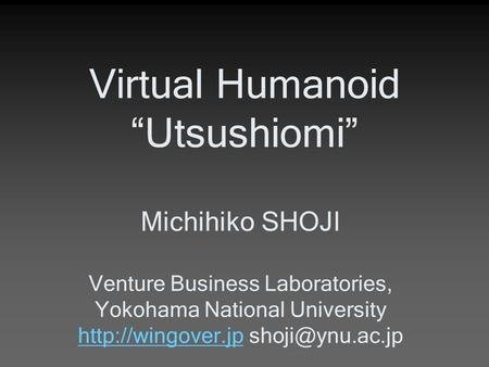 "Virtual Humanoid ""Utsushiomi"" Michihiko SHOJI Venture Business Laboratories, Yokohama National University"