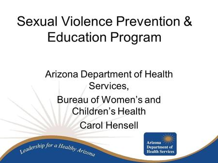 Sexual Violence Prevention & Education Program Arizona Department of Health Services, Bureau of Women's and Children's Health Carol Hensell.