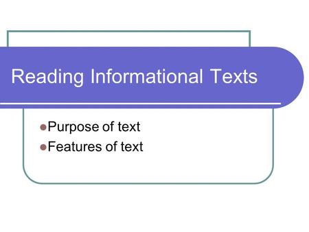 Reading Informational Texts Purpose of text Features of text.