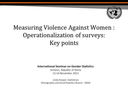 Measuring Violence Against Women : Operationalization of surveys: Key points International Seminar on Gender Statistics Incheon, Republic of Korea 12-14.