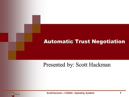 Automatic Trust Negotiation Presented by: Scott Hackman 1Scott Hackman – CS5204 – Operating Systems.