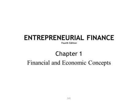 1-1 ENTREPRENEURIAL FINANCE Fourth Edition Chapter 1 Financial and Economic Concepts.