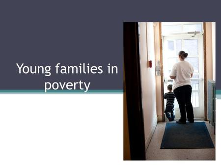 Young families in poverty. Characteristics Abusive/neglectful home situations Substance abuse Mental illness Trauma.