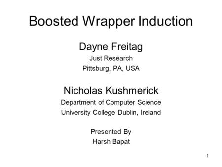1 Boosted Wrapper Induction Dayne Freitag Just Research Pittsburg, PA, USA Nicholas Kushmerick Department of Computer Science University College Dublin,