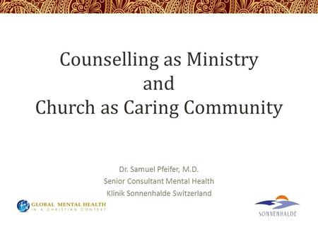 Counselling as Ministry and Church as Caring Community Dr. Samuel Pfeifer, M.D. Senior Consultant Mental Health Klinik Sonnenhalde Switzerland.