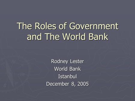 The Roles of Government and The World Bank Rodney Lester World Bank Istanbul December 8, 2005.