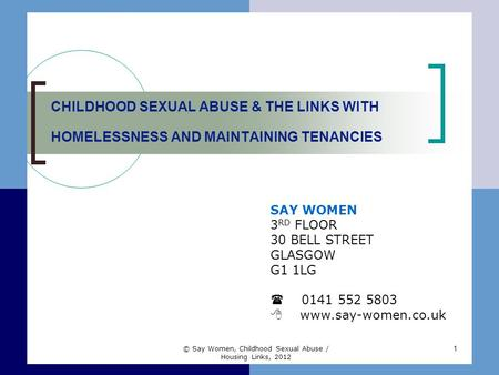 1 CHILDHOOD SEXUAL ABUSE & THE LINKS WITH HOMELESSNESS AND MAINTAINING TENANCIES SAY WOMEN 3 RD FLOOR 30 BELL STREET GLASGOW G1 1LG  0141 552 5803  www.say-women.co.uk.