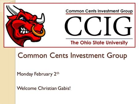 Common Cents Investment Group Monday February 2 th Welcome Christian Gabis!