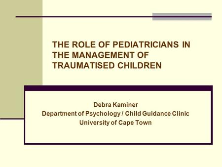 THE ROLE OF PEDIATRICIANS IN THE MANAGEMENT OF TRAUMATISED CHILDREN Debra Kaminer Department of Psychology / Child Guidance Clinic University of Cape Town.