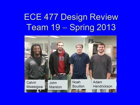 ECE 477 Design Review Team 19  Spring 2013 Paste a photo of team members here, annotated with names of team members. Calvin Mwesigwa John Marston Noah.