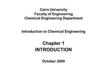 Cairo University Faculty of Engineering Chemical Engineering Department Introduction to Chemical Engineering Chapter 1 INTRODUCTION October 2009.