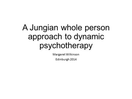 A Jungian whole person approach to dynamic psychotherapy Margaret Wilkinson Edinburgh 2014.