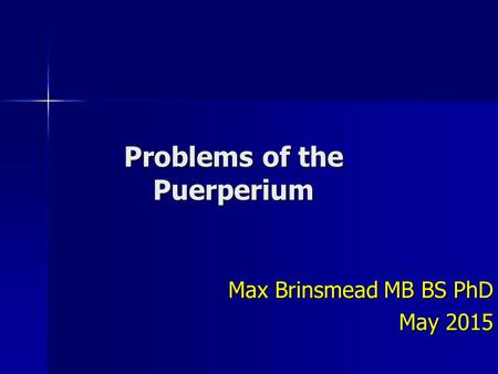 Problems of the Puerperium Max Brinsmead MB BS PhD May 2015.