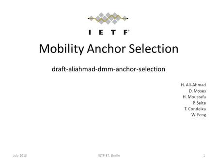 Mobility Anchor Selection draft-aliahmad-dmm-anchor-selection H. Ali-Ahmad D. Moses H. Moustafa P. Seite T. Condeixa W. Feng July 2013IETF-87, Berlin1.